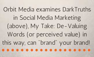 by SUe-Ann Bubacz: Orbit Media examines DarkTruths in Social Media Marketing Here, But My Take- De-Valuing Words