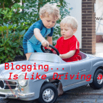 Why Blogging Is Like Kids and Cars