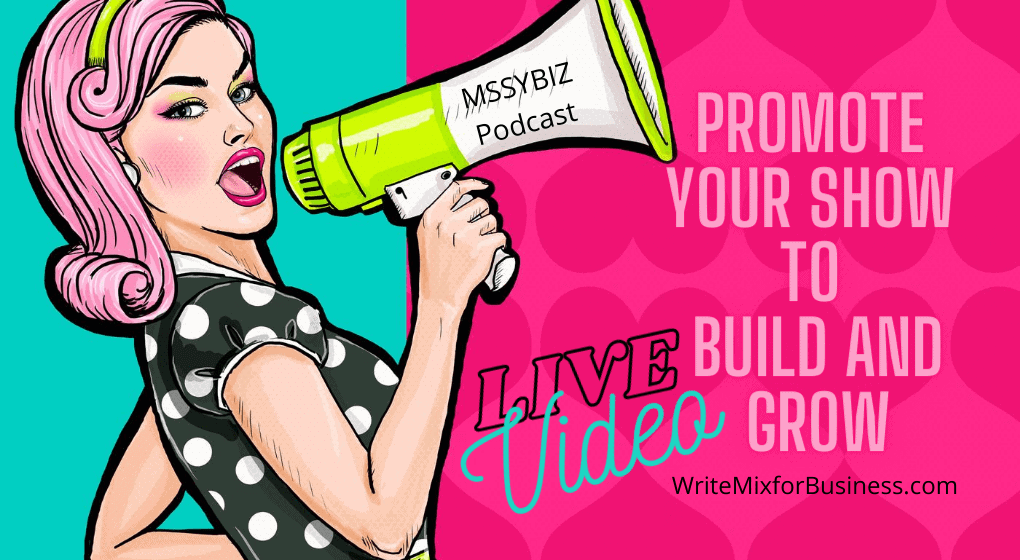 Promote Your Show to Build and Grow with LIVE Video Visual 2 for WriteMixforBusiness with cartoon lady with megaphone with MSSYBiz Podcast written on it...